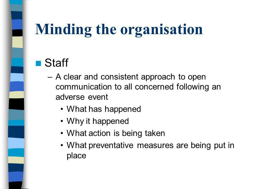 Minding the organisation Staff –A clear and consistent approach to open communication to all concerned following an adverse event What has happened Why it happened What action is being taken What preventative measures are being put in place