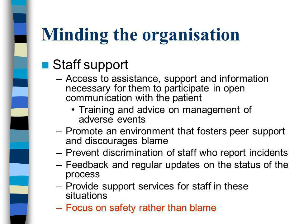 Staff support –Access to assistance, support and information necessary for them to participate in open communication with the patient Training and advice on management of adverse events –Promote an environment that fosters peer support and discourages blame –Prevent discrimination of staff who report incidents –Feedback and regular updates on the status of the process –Provide support services for staff in these situations –Focus on safety rather than blame Minding the organisation