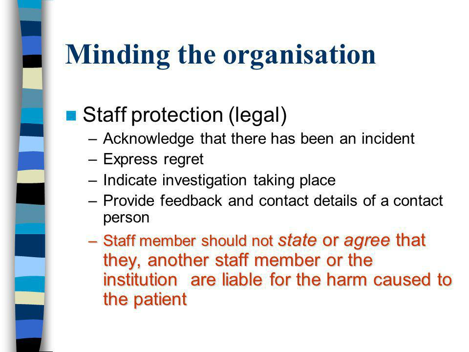 Staff protection (legal) –Acknowledge that there has been an incident –Express regret –Indicate investigation taking place –Provide feedback and contact details of a contact person –Staff member should not state or agree that they, another staff member or the institution are liable for the harm caused to the patient Minding the organisation