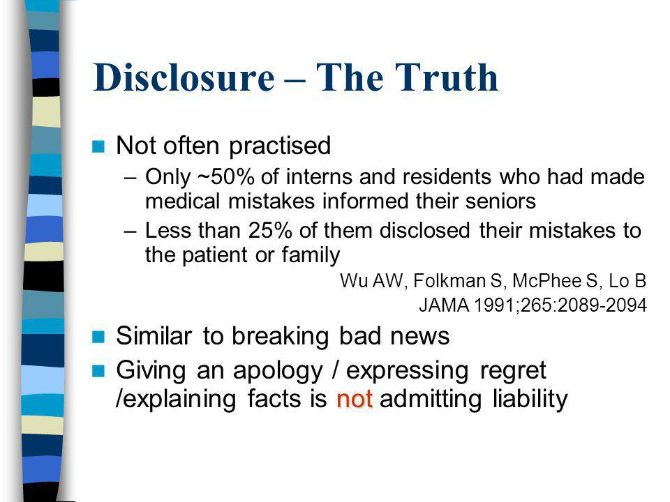 Disclosure – The Truth Not often practised –Only ~50% of interns and residents who had made medical mistakes informed their seniors –Less than 25% of them disclosed their mistakes to the patient or family Wu AW, Folkman S, McPhee S, Lo B JAMA 1991;265:2089-2094 Similar to breaking bad news not Giving an apology / expressing regret /explaining facts is not admitting liability