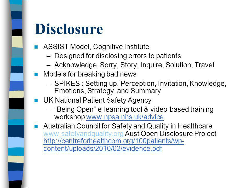Disclosure ASSIST Model, Cognitive Institute –Designed for disclosing errors to patients –Acknowledge, Sorry, Story, Inquire, Solution, Travel Models for breaking bad news –SPIKES : Setting up, Perception, Invitation, Knowledge, Emotions, Strategy, and Summary UK National Patient Safety Agency –Being Open e-learning tool & video-based training workshop www.npsa.nhs.uk/advice Australian Council for Safety and Quality in Healthcare www.safetyandquality.org Aust Open Disclosure Project http://centreforhealthcom.org/100patients/wp- content/uploads/2010/02/evidence.pdf www.safetyandquality.org