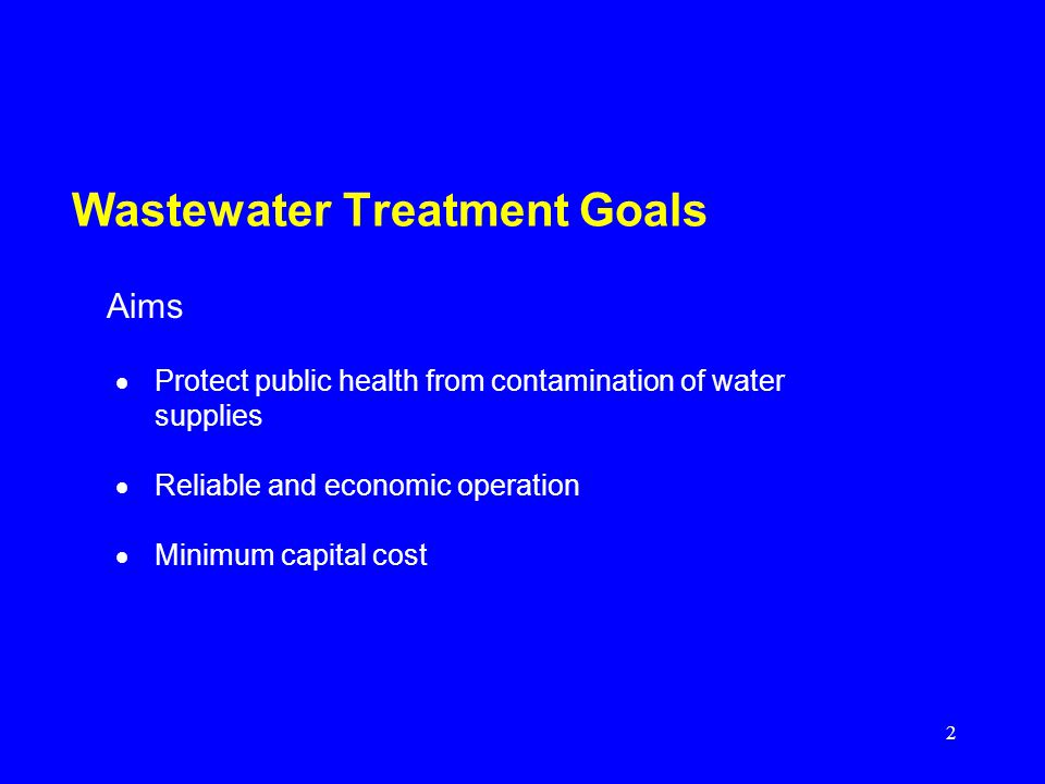 2 Wastewater Treatment Goals Protect public health from contamination of water supplies Reliable and economic operation Minimum capital cost Aims