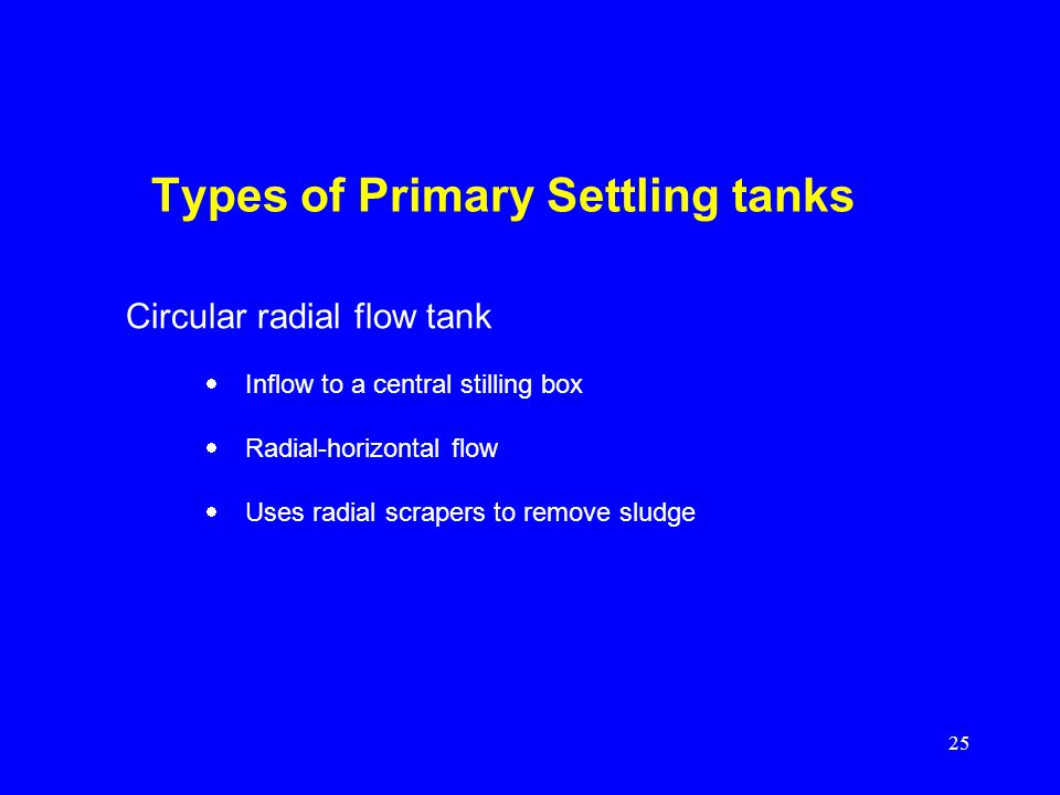 25 Types of Primary Settling tanks Inflow to a central stilling box Radial-horizontal flow Uses radial scrapers to remove sludge Circular radial flow