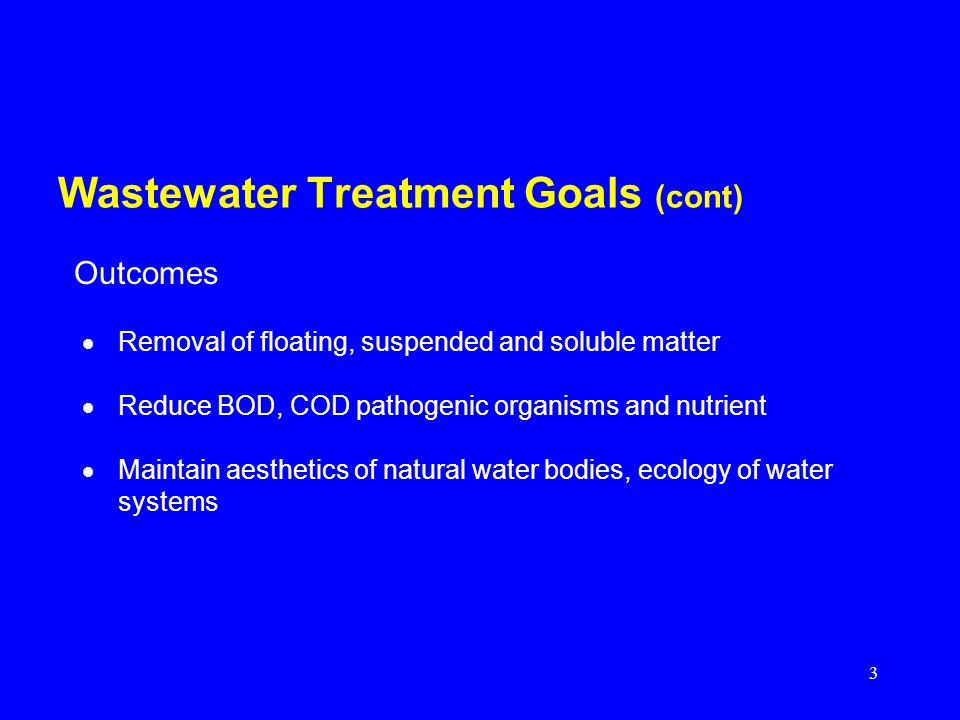 3 Wastewater Treatment Goals (cont) Removal of floating, suspended and soluble matter Reduce BOD, COD pathogenic organisms and nutrient Maintain aesth