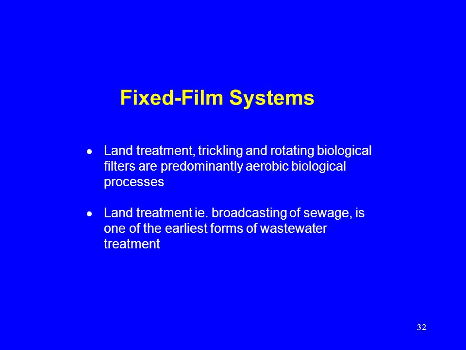 32 Fixed-Film Systems Land treatment, trickling and rotating biological filters are predominantly aerobic biological processes Land treatment ie. broa