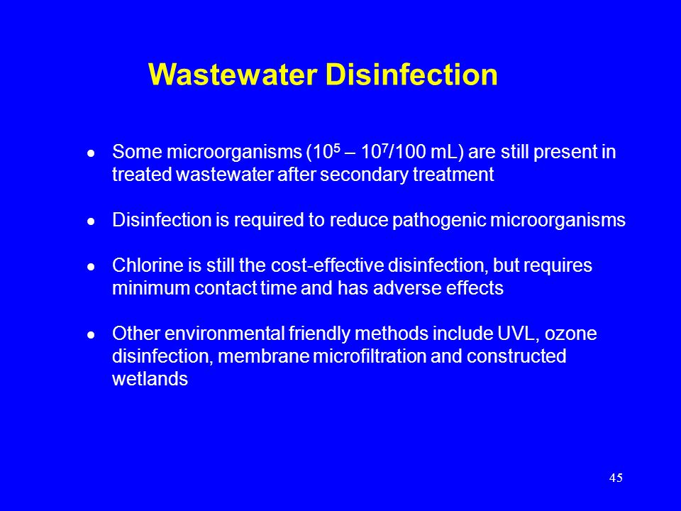 45 Wastewater Disinfection Some microorganisms (10 5 – 10 7 /100 mL) are still present in treated wastewater after secondary treatment Disinfection is