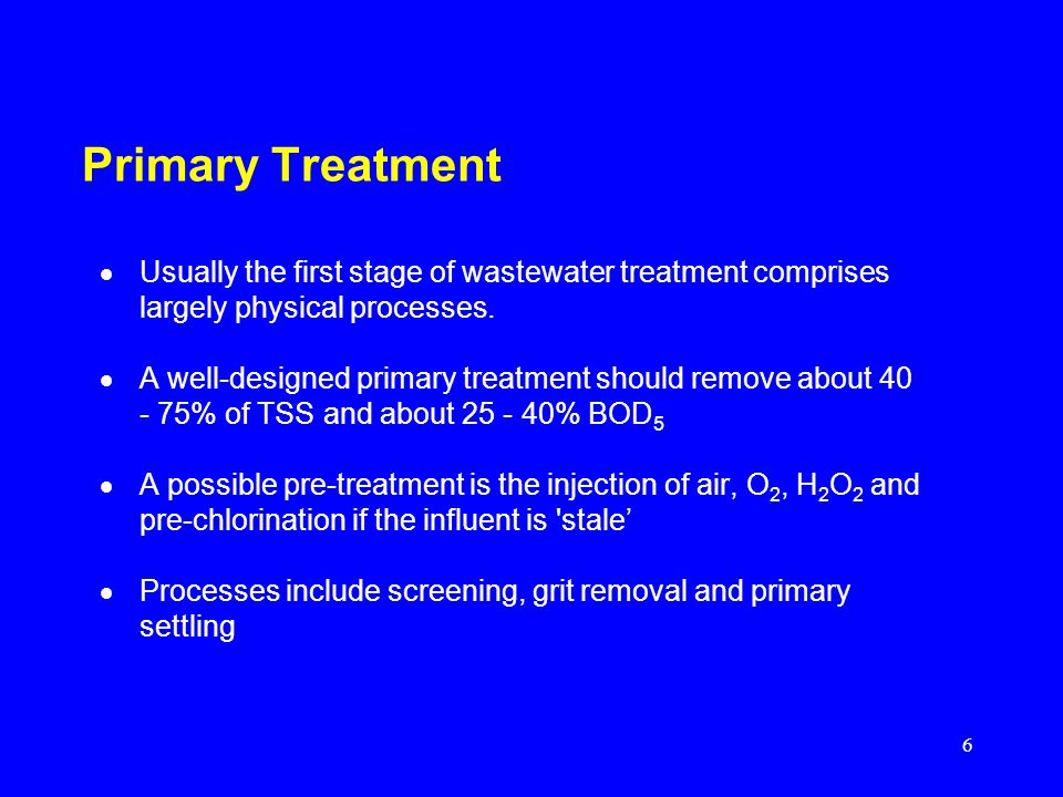 6 Primary Treatment Usually the first stage of wastewater treatment comprises largely physical processes. A well-designed primary treatment should rem