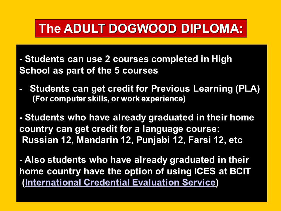 5 COURSES The 5 COURSES for ADULT DOGWOOD DIPLOMA are: the ADULT DOGWOOD DIPLOMA are: 2 (your choice) One of these 3 can be Social Studies 11 or Civics 11 1 (your choice) English 12 or Communications 12 An approved Mathematics 11 or 12 - Acc 11, A&WP 11, FMa 11, Pre-Calc 11 3 other Grade 12 level courses 3 (your choice) Provincial Exams are OPTIONAL Click to continue
