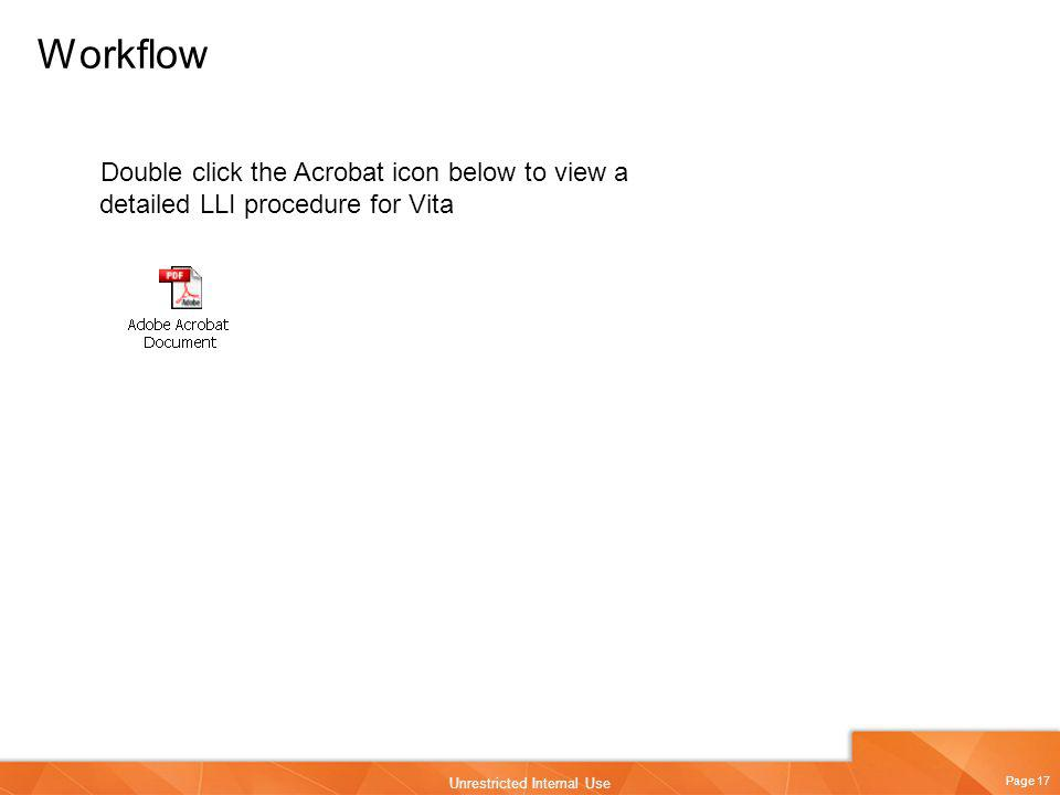 Page 17 Unrestricted Internal Use Workflow Double click the Acrobat icon below to view a detailed LLI procedure for Vita