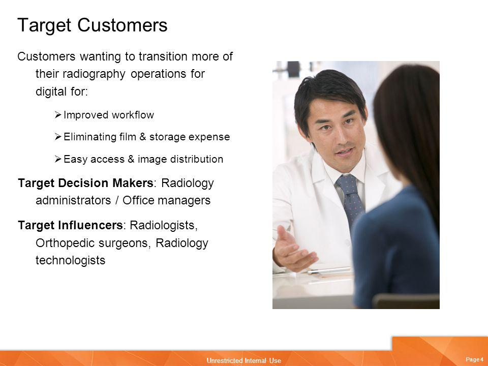 Page 4 Unrestricted Internal Use Target Customers Customers wanting to transition more of their radiography operations for digital for: Improved workf