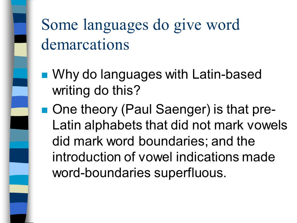 Some languages do give word demarcations n Why do languages with Latin-based writing do this? n One theory (Paul Saenger) is that pre- Latin alphabets