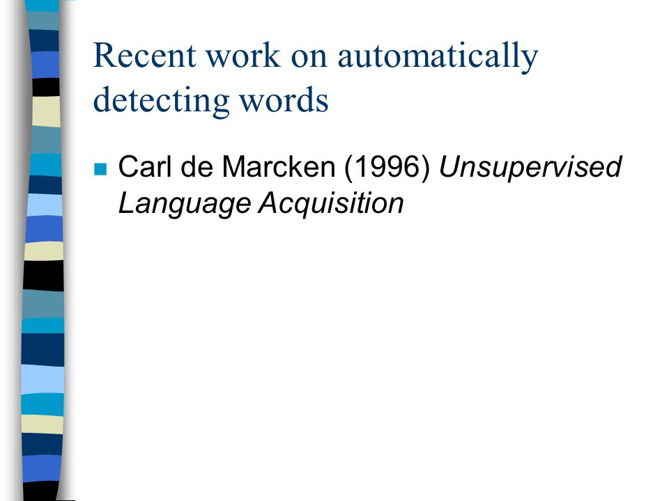 Recent work on automatically detecting words n Carl de Marcken (1996) Unsupervised Language Acquisition