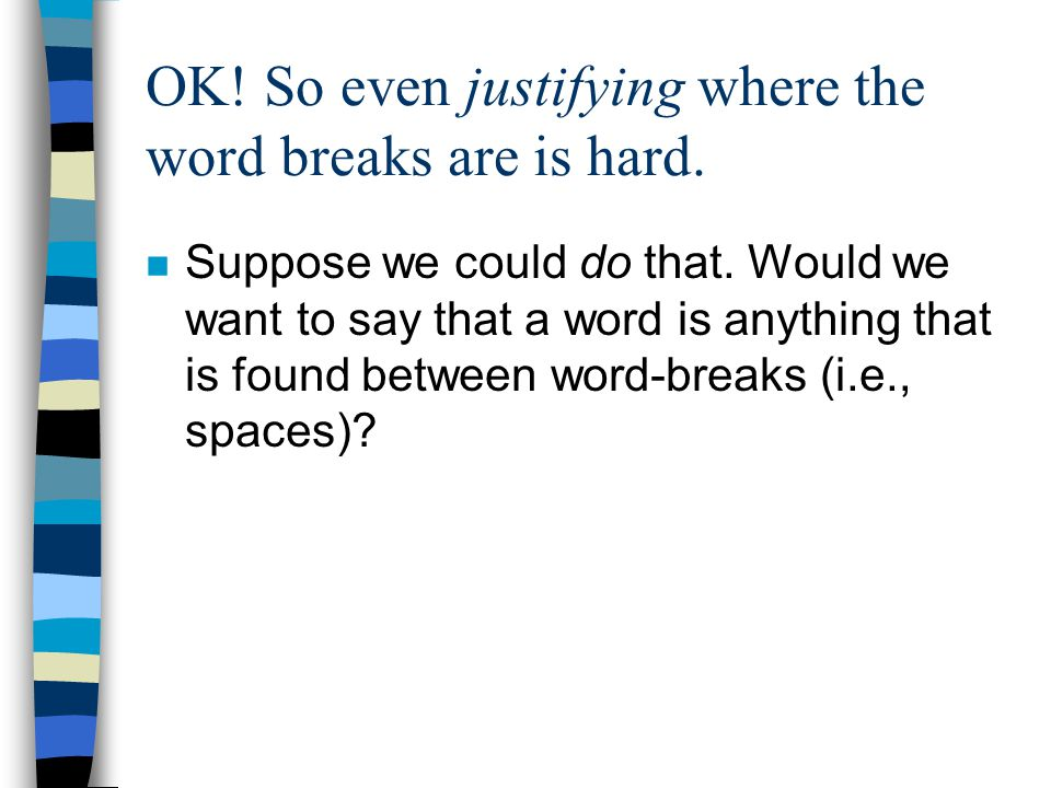 OK! So even justifying where the word breaks are is hard. n Suppose we could do that. Would we want to say that a word is anything that is found betwe