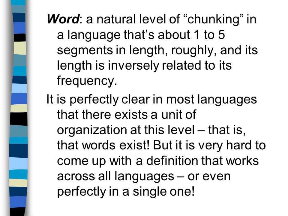 Word: a natural level of chunking in a language thats about 1 to 5 segments in length, roughly, and its length is inversely related to its frequency.