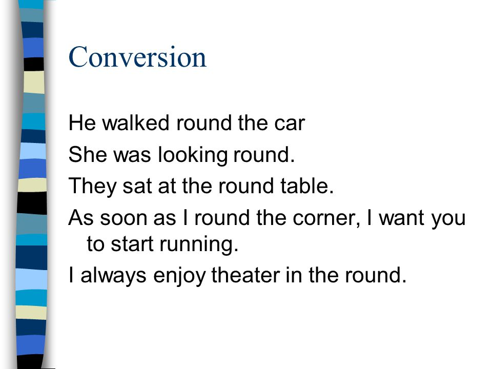 Conversion He walked round the car She was looking round. They sat at the round table. As soon as I round the corner, I want you to start running. I a