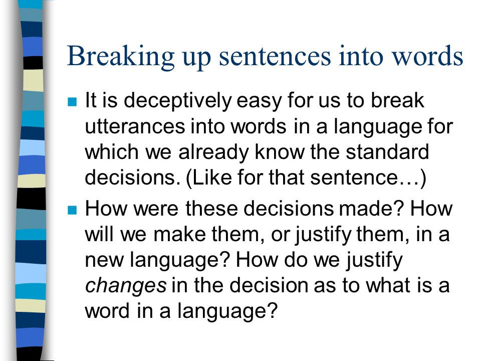 Breaking up sentences into words n It is deceptively easy for us to break utterances into words in a language for which we already know the standard d