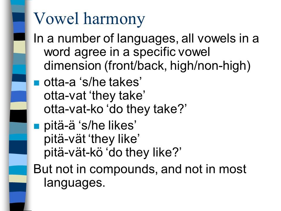 Vowel harmony In a number of languages, all vowels in a word agree in a specific vowel dimension (front/back, high/non-high) n otta-a s/he takes otta-