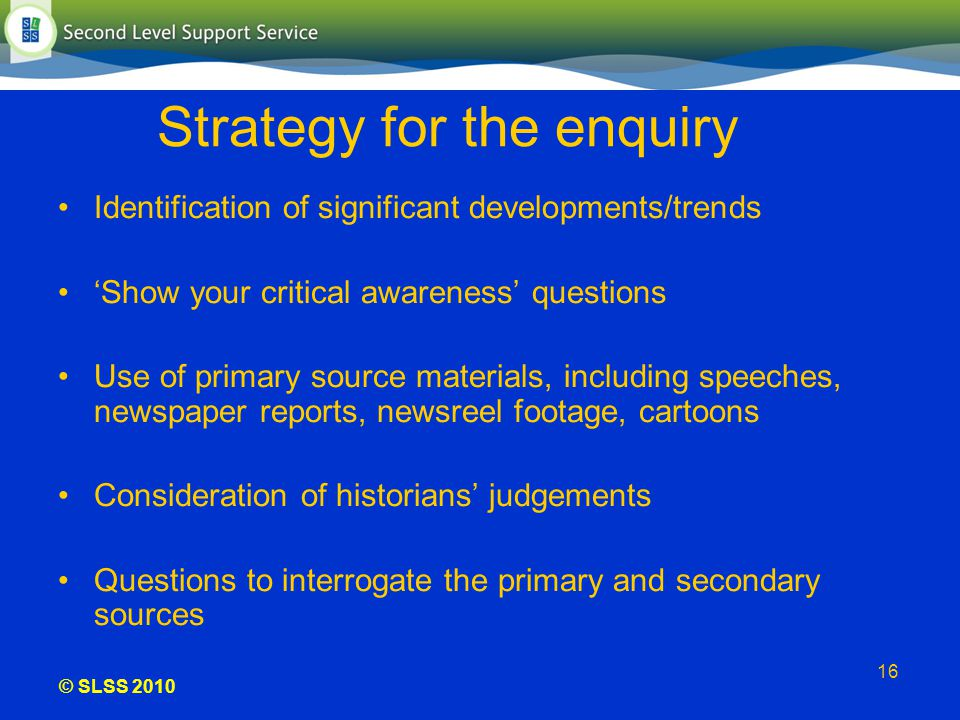 © SLSS 2010 16 Strategy for the enquiry Identification of significant developments/trends Show your critical awareness questions Use of primary source