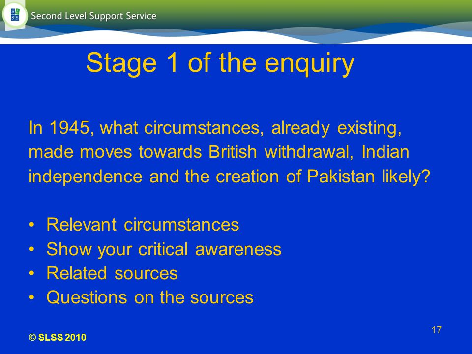 © SLSS 2010 17 Stage 1 of the enquiry In 1945, what circumstances, already existing, made moves towards British withdrawal, Indian independence and th