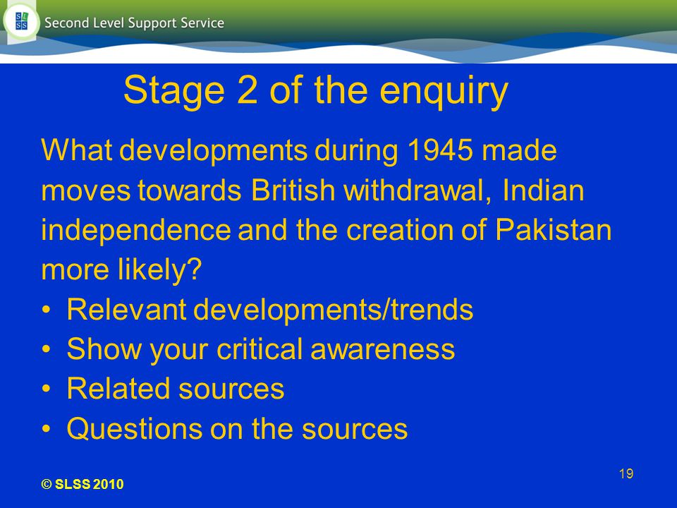 © SLSS 2010 19 Stage 2 of the enquiry What developments during 1945 made moves towards British withdrawal, Indian independence and the creation of Pak