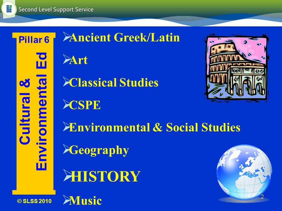 © SLSS 2010 2 Cultural & Environmental Ed Pillar 6 Ancient Greek/Latin Art Classical Studies CSPE Environmental & Social Studies Geography HISTORY Music