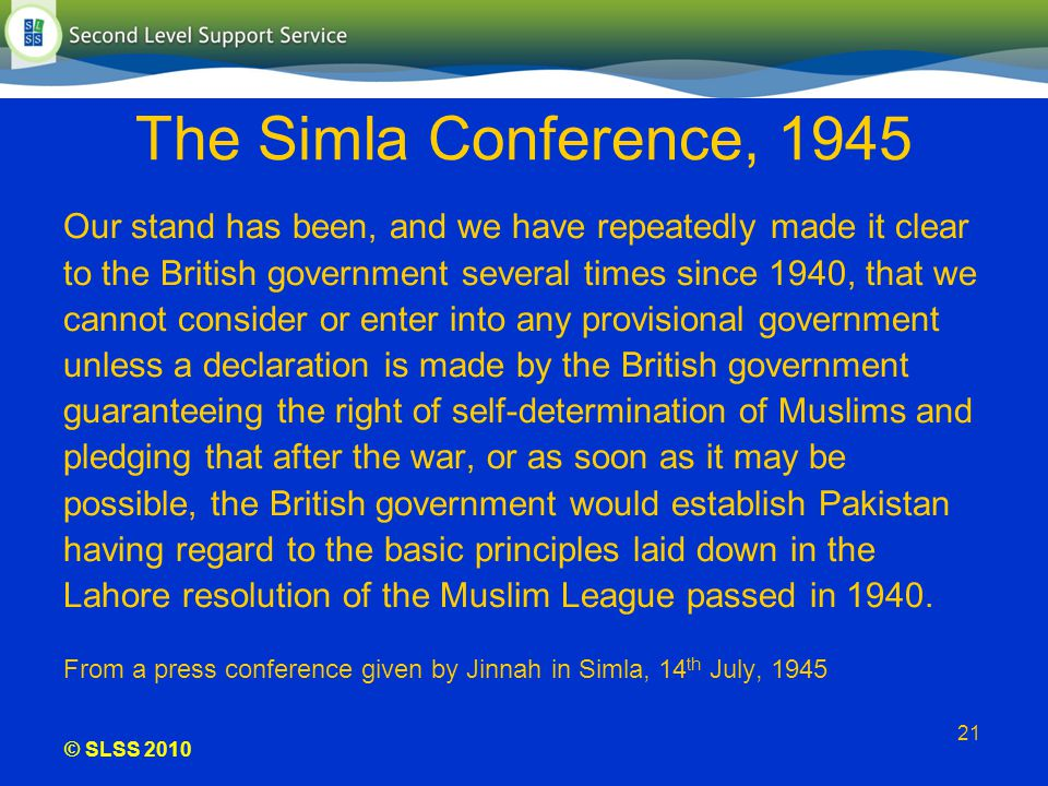 © SLSS 2010 21 The Simla Conference, 1945 Our stand has been, and we have repeatedly made it clear to the British government several times since 1940,