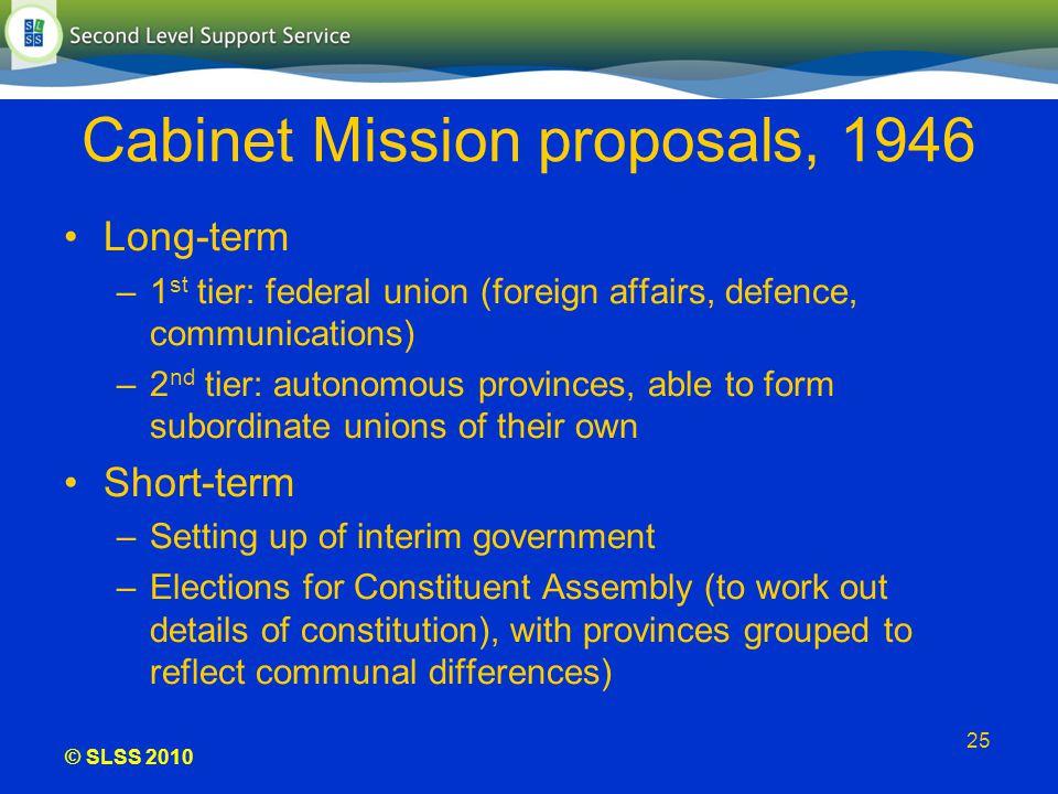© SLSS 2010 25 Cabinet Mission proposals, 1946 Long-term –1 st tier: federal union (foreign affairs, defence, communications) –2 nd tier: autonomous p