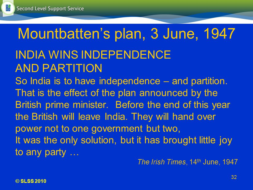 © SLSS 2010 32 Mountbattens plan, 3 June, 1947 INDIA WINS INDEPENDENCE AND PARTITION So India is to have independence – and partition. That is the eff
