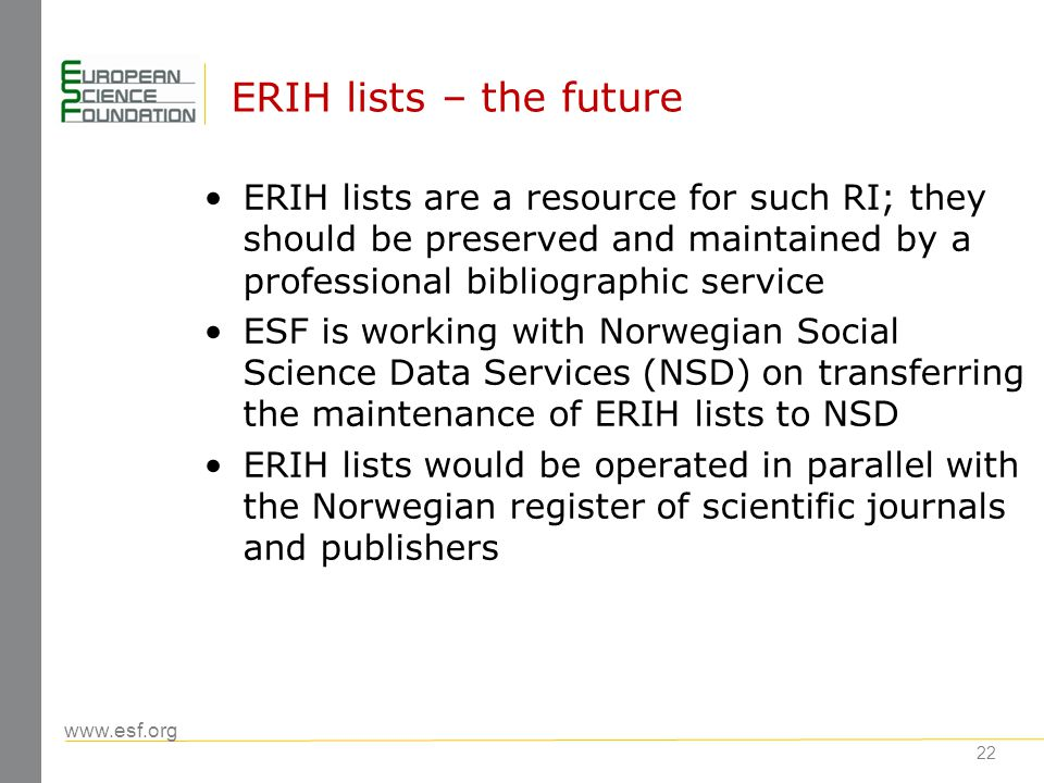 www.esf.org 22 ERIH lists – the future ERIH lists are a resource for such RI; they should be preserved and maintained by a professional bibliographic