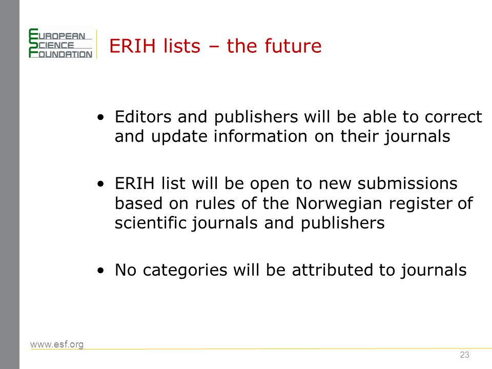 www.esf.org 23 ERIH lists – the future Editors and publishers will be able to correct and update information on their journals ERIH list will be open