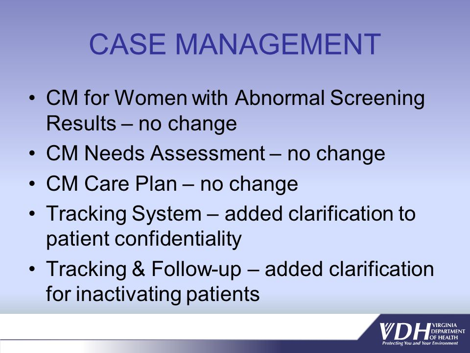 CASE MANAGEMENT CM for Women with Abnormal Screening Results – no change CM Needs Assessment – no change CM Care Plan – no change Tracking System – added clarification to patient confidentiality Tracking & Follow-up – added clarification for inactivating patients
