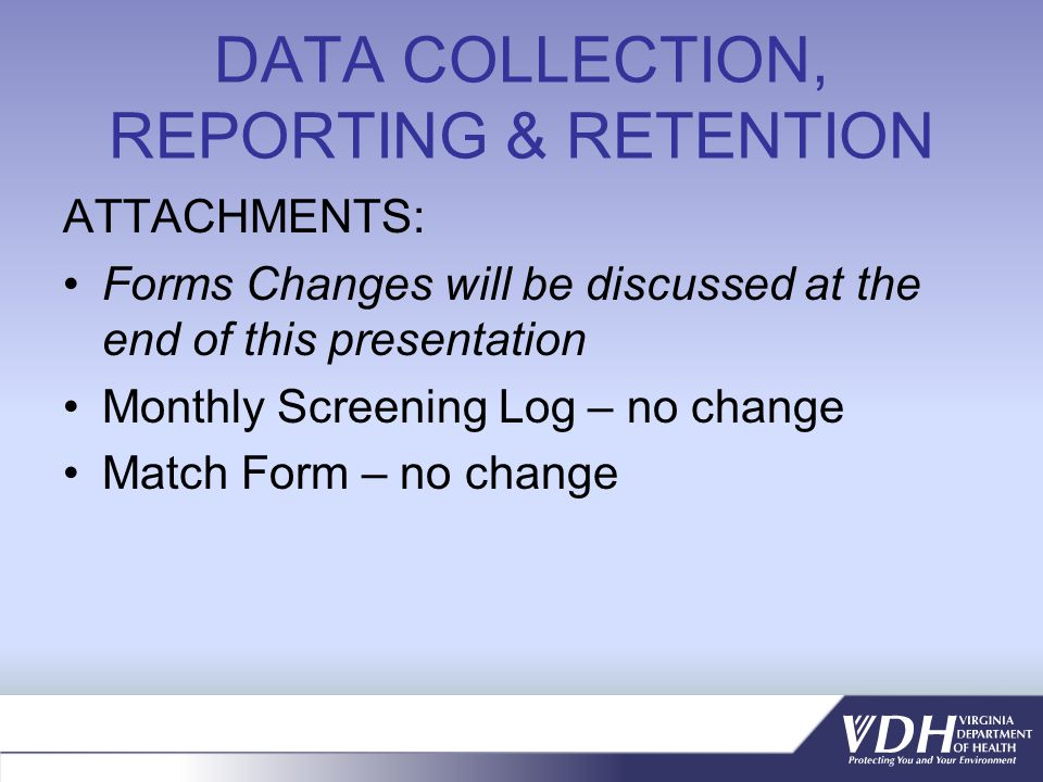 DATA COLLECTION, REPORTING & RETENTION ATTACHMENTS: Forms Changes will be discussed at the end of this presentation Monthly Screening Log – no change Match Form – no change