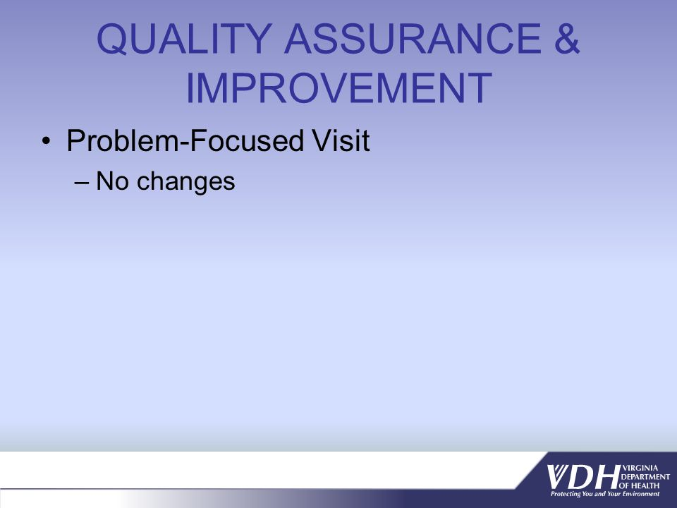 QUALITY ASSURANCE & IMPROVEMENT Problem-Focused Visit –No changes