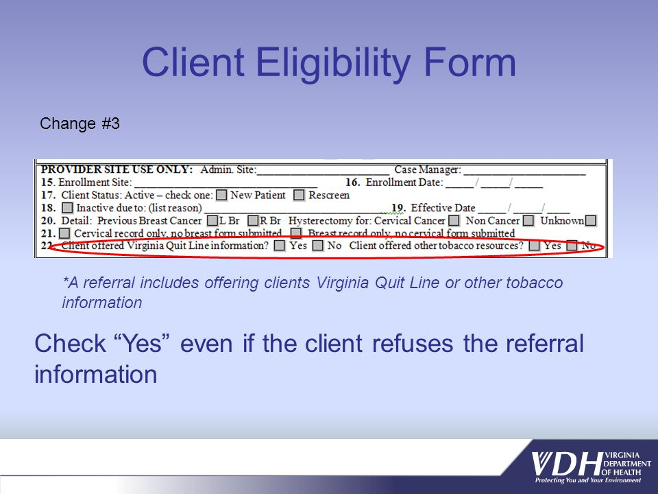 Client Eligibility Form *A referral includes offering clients Virginia Quit Line or other tobacco information Change #3 Check Yes even if the client refuses the referral information