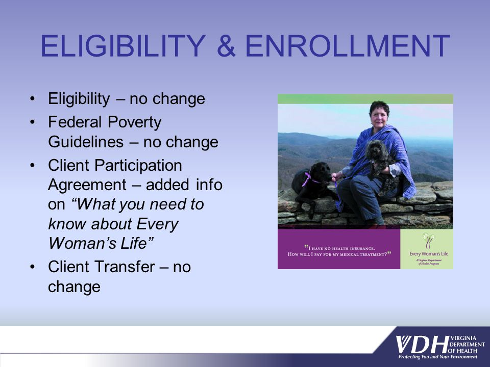 ELIGIBILITY & ENROLLMENT Eligibility – no change Federal Poverty Guidelines – no change Client Participation Agreement – added info on What you need to know about Every Womans Life Client Transfer – no change