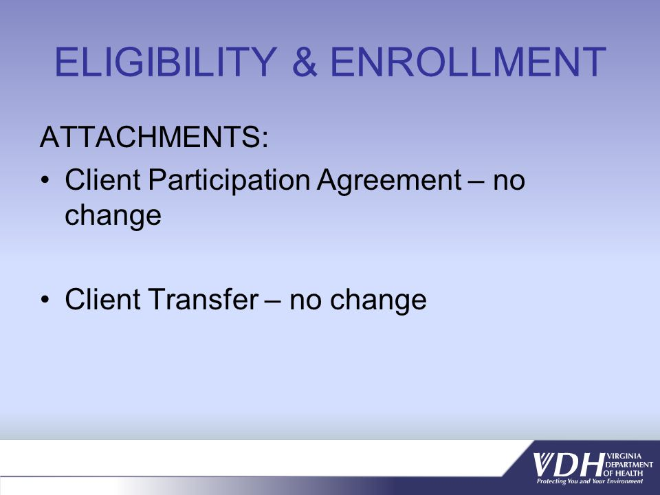 ELIGIBILITY & ENROLLMENT ATTACHMENTS: Client Participation Agreement – no change Client Transfer – no change