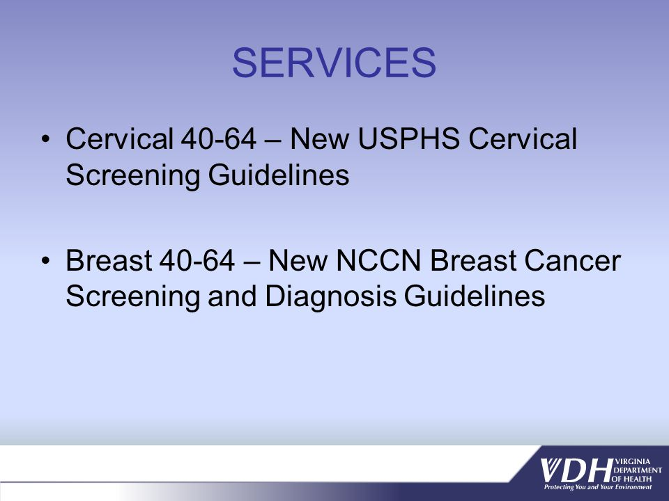SERVICES Cervical 40-64 – New USPHS Cervical Screening Guidelines Breast 40-64 – New NCCN Breast Cancer Screening and Diagnosis Guidelines