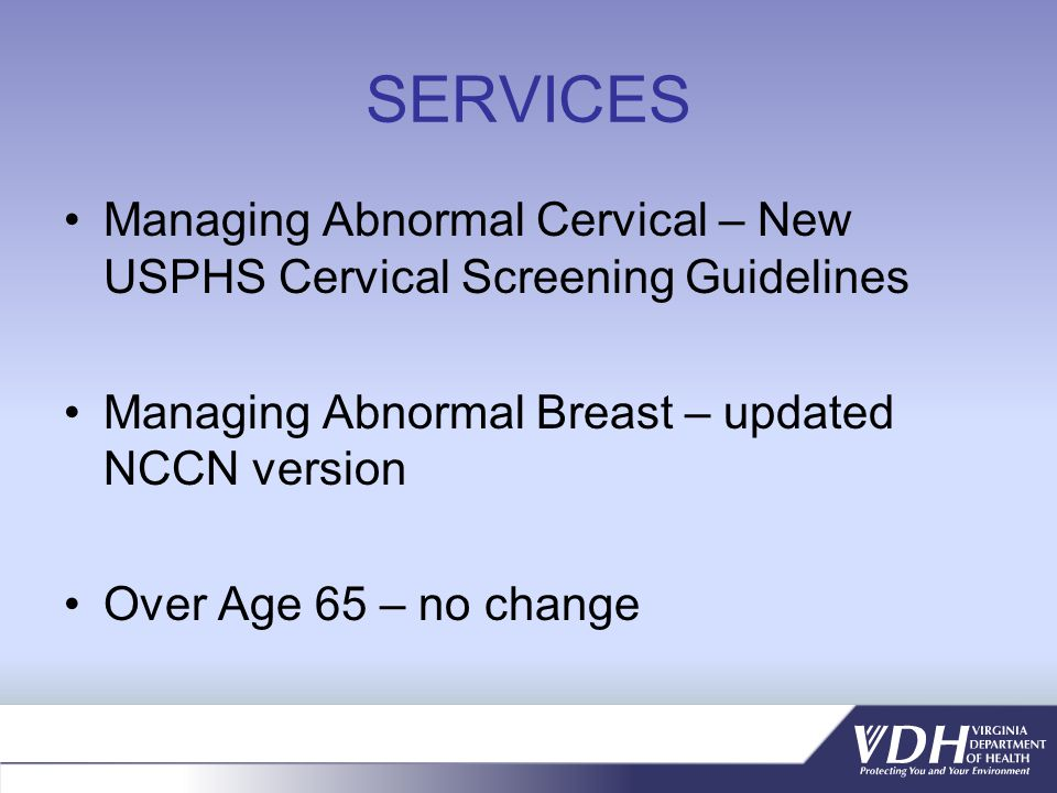 SERVICES Managing Abnormal Cervical – New USPHS Cervical Screening Guidelines Managing Abnormal Breast – updated NCCN version Over Age 65 – no change