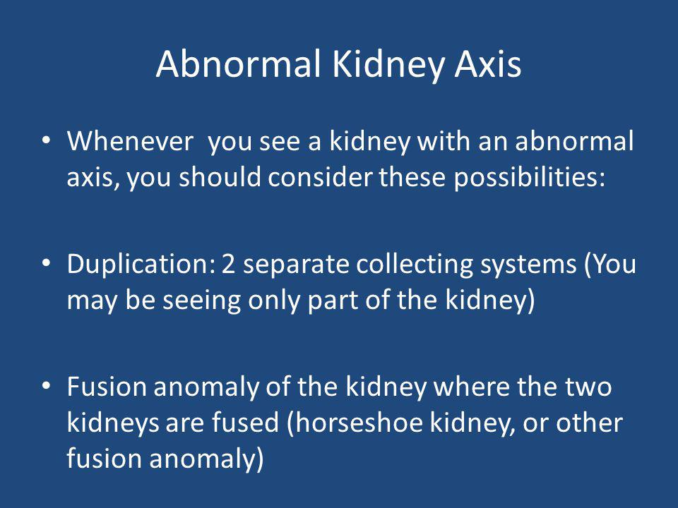 Abnormal Kidney Axis Whenever you see a kidney with an abnormal axis, you should consider these possibilities: Duplication: 2 separate collecting syst