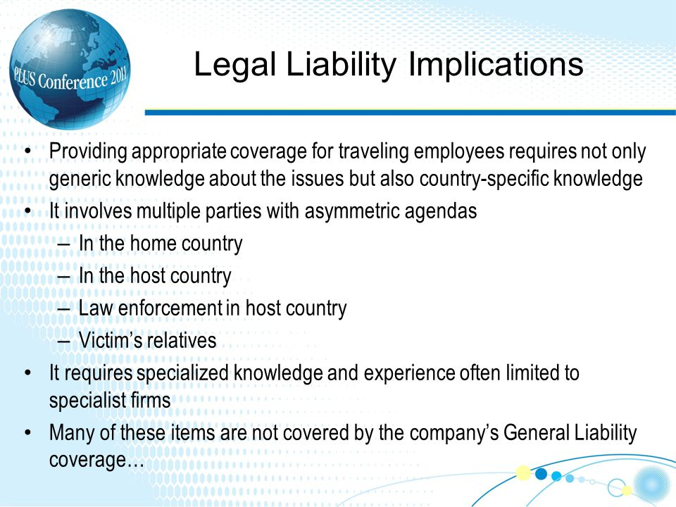 Legal Liability Implications Providing appropriate coverage for traveling employees requires not only generic knowledge about the issues but also country-specific knowledge It involves multiple parties with asymmetric agendas – In the home country – In the host country – Law enforcement in host country – Victims relatives It requires specialized knowledge and experience often limited to specialist firms Many of these items are not covered by the companys General Liability coverage…