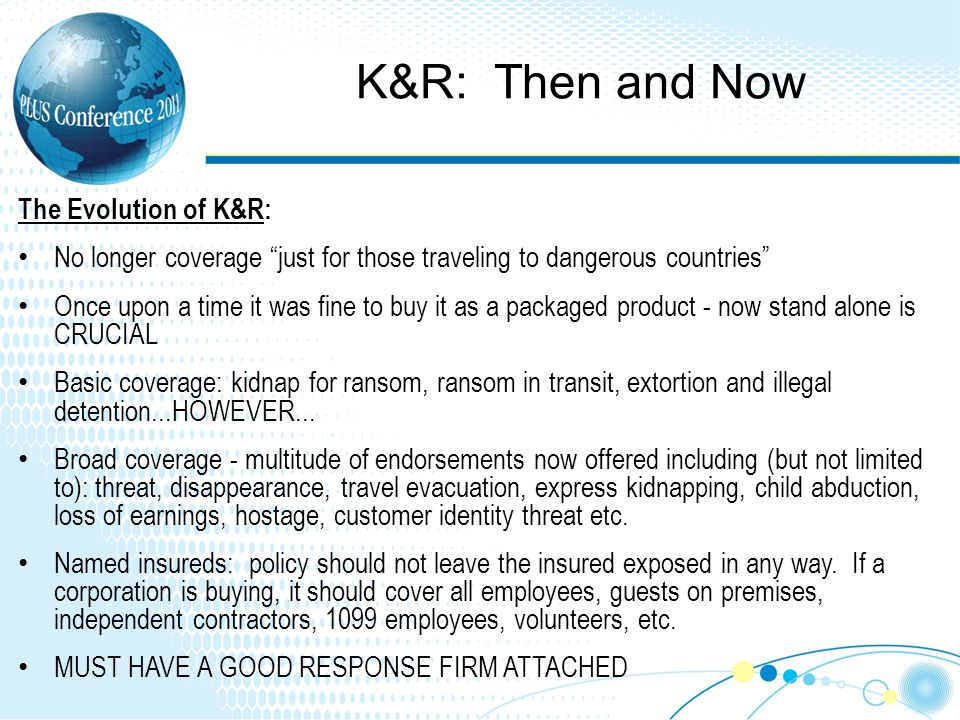 K&R: Then and Now The Evolution of K&R: No longer coverage just for those traveling to dangerous countries Once upon a time it was fine to buy it as a packaged product - now stand alone is CRUCIAL Basic coverage: kidnap for ransom, ransom in transit, extortion and illegal detention...HOWEVER...