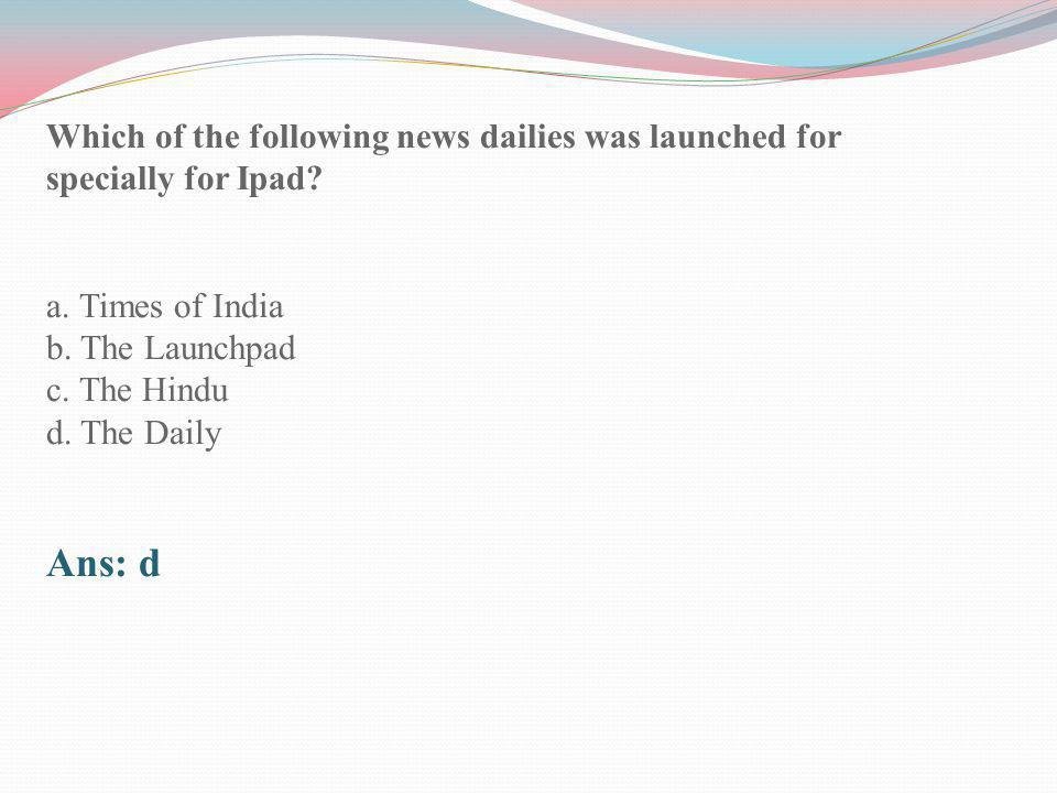 Which of the following news dailies was launched for specially for Ipad? a. Times of India b. The Launchpad c. The Hindu d. The Daily Ans: d