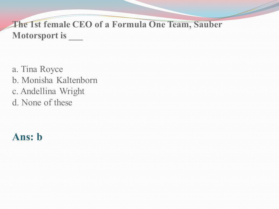 The 1st female CEO of a Formula One Team, Sauber Motorsport is ___ a. Tina Royce b. Monisha Kaltenborn c. Andellina Wright d. None of these Ans: b