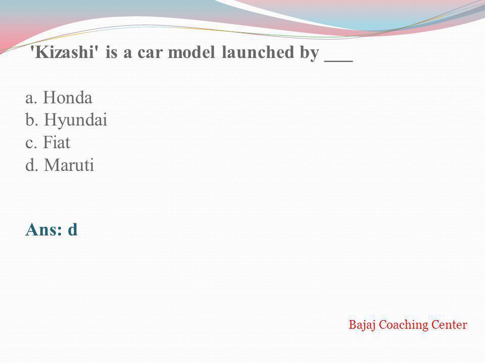 'Kizashi' is a car model launched by ___ a. Honda b. Hyundai c. Fiat d. Maruti Ans: d Bajaj Coaching Center