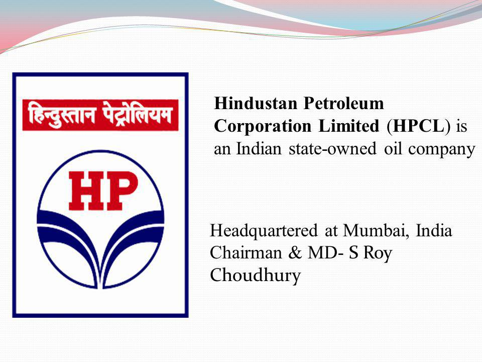 Hindustan Petroleum Corporation Limited (HPCL) is an Indian state-owned oil company Headquartered at Mumbai, India Chairman & MD- S Roy Choudhury