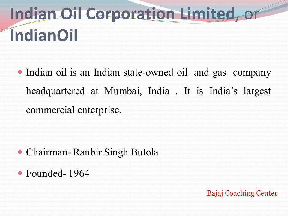 Indian Oil Corporation Limited, or IndianOil Indian oil is an Indian state-owned oil and gas company headquartered at Mumbai, India. It is Indias larg
