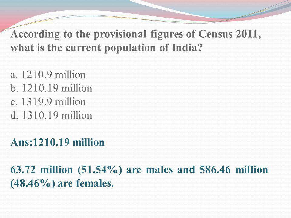 According to the provisional figures of Census 2011, what is the current population of India? a. 1210.9 million b. 1210.19 million c. 1319.9 million d
