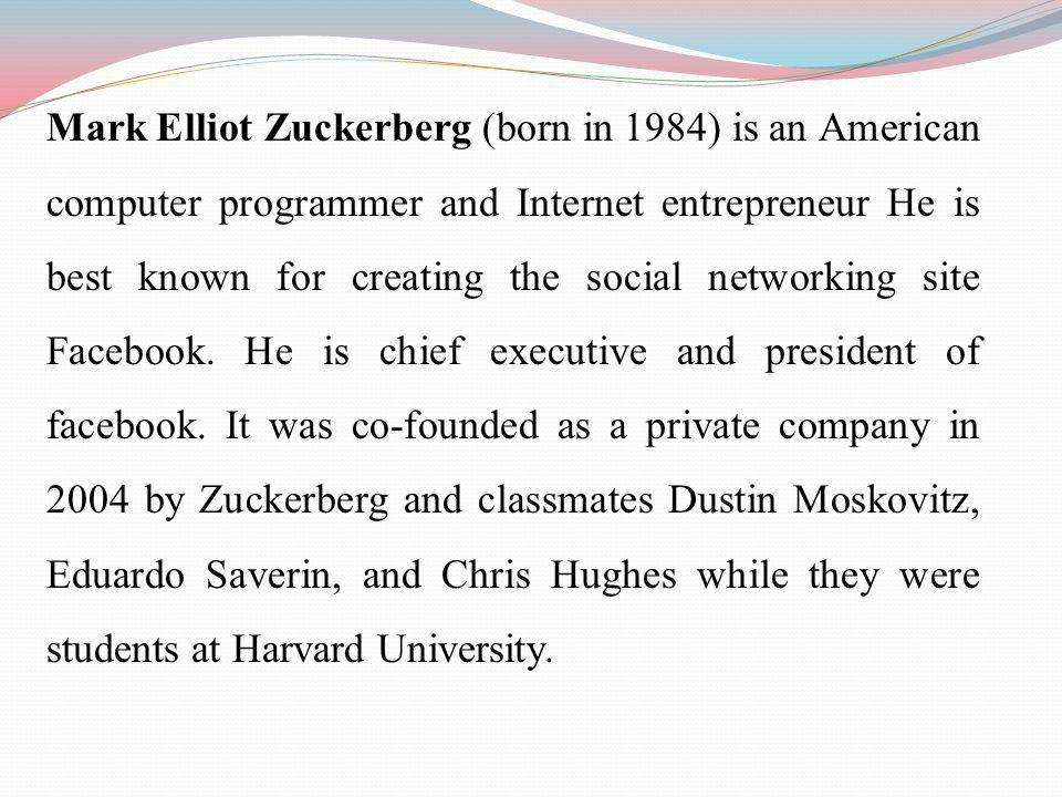 Mark Elliot Zuckerberg (born in 1984) is an American computer programmer and Internet entrepreneur He is best known for creating the social networking