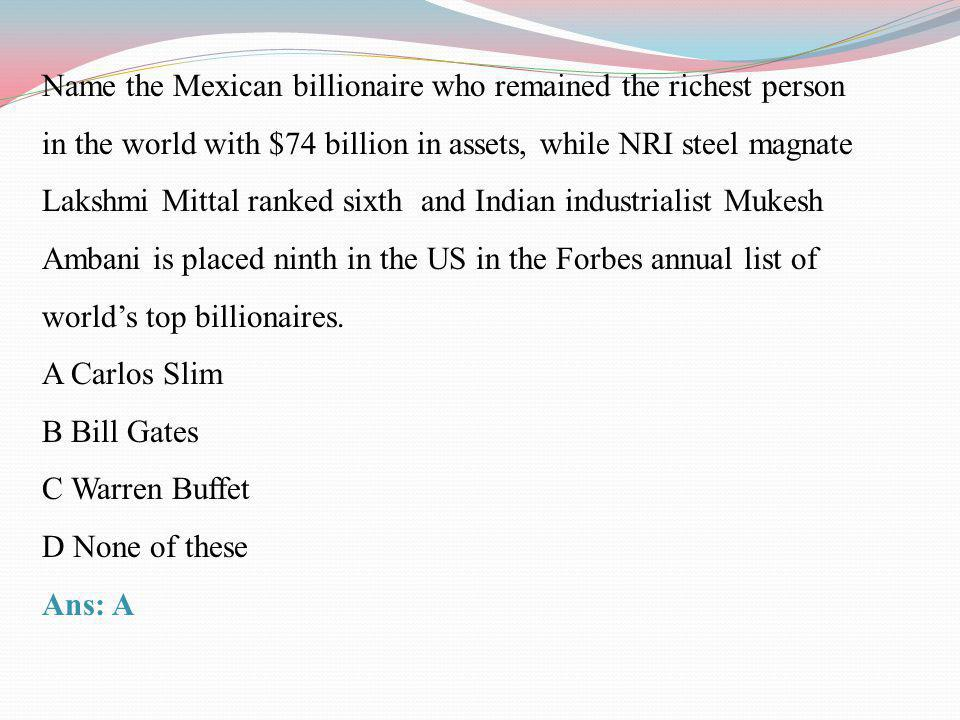 Name the Mexican billionaire who remained the richest person in the world with $74 billion in assets, while NRI steel magnate Lakshmi Mittal ranked si