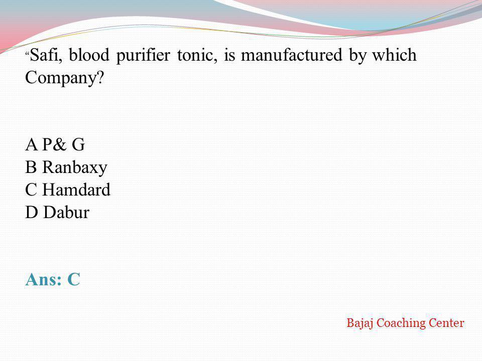Safi, blood purifier tonic, is manufactured by which Company? A P& G B Ranbaxy C Hamdard D Dabur Ans: C Bajaj Coaching Center
